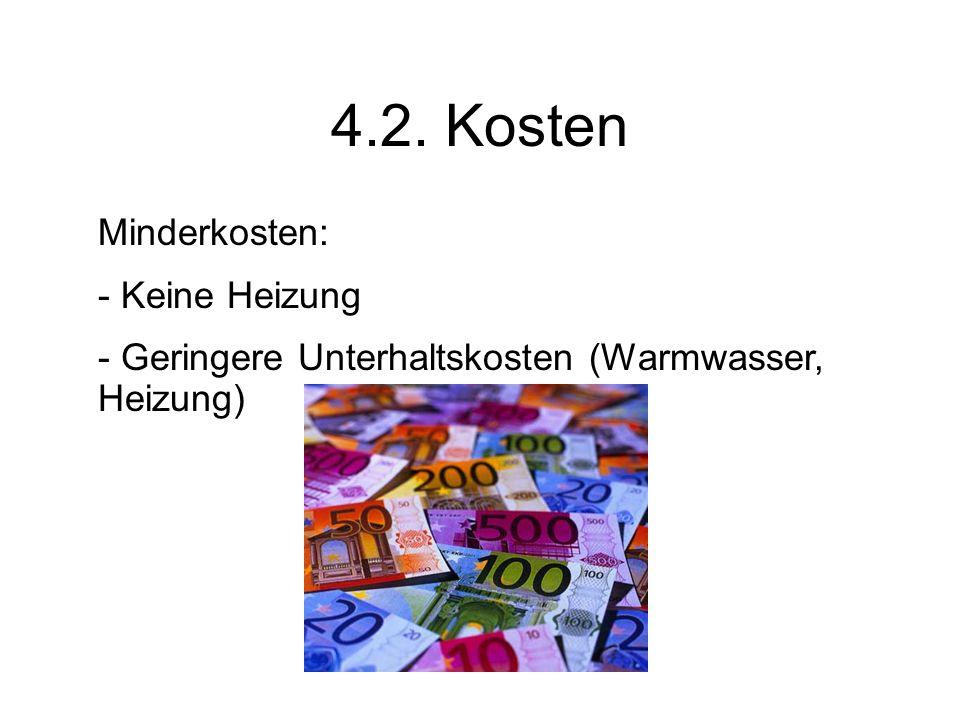 4.2. Kosten Minderkosten: - Keine Heizung - Geringere Unterhaltskosten (Warmwasser, Heizung)