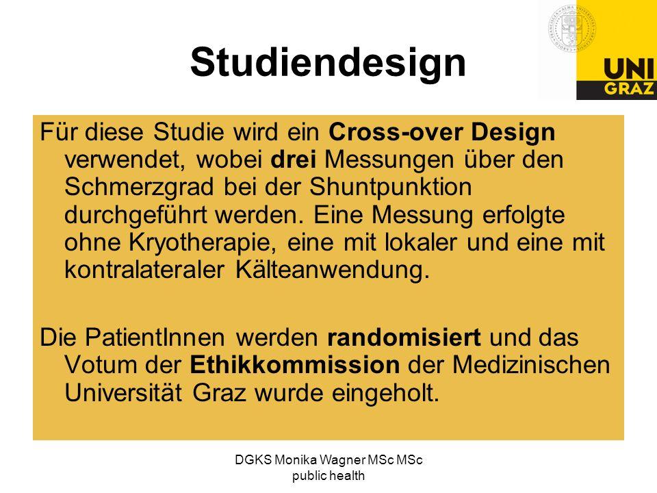 DGKS Monika Wagner MSc MSc public health Studiendesign Für diese Studie wird ein Cross-over Design verwendet, wobei drei Messungen über den Schmerzgra
