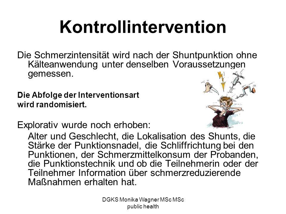 DGKS Monika Wagner MSc MSc public health Kontrollintervention Die Schmerzintensität wird nach der Shuntpunktion ohne Kälteanwendung unter denselben Vo
