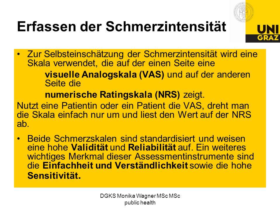 DGKS Monika Wagner MSc MSc public health Erfassen der Schmerzintensität Zur Selbsteinschätzung der Schmerzintensität wird eine Skala verwendet, die au