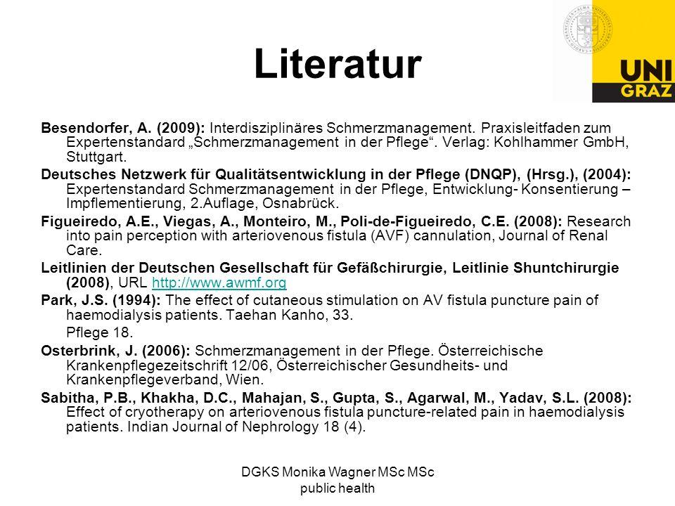 DGKS Monika Wagner MSc MSc public health Literatur Besendorfer, A. (2009): Interdisziplinäres Schmerzmanagement. Praxisleitfaden zum Expertenstandard