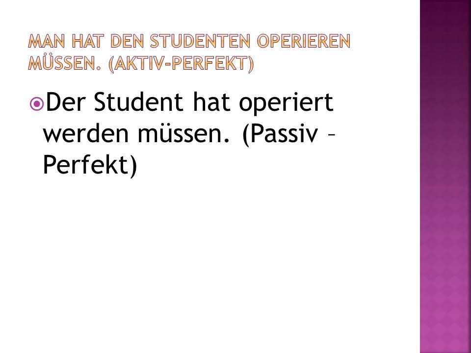 Der Student hat operiert werden müssen. (Passiv – Perfekt)