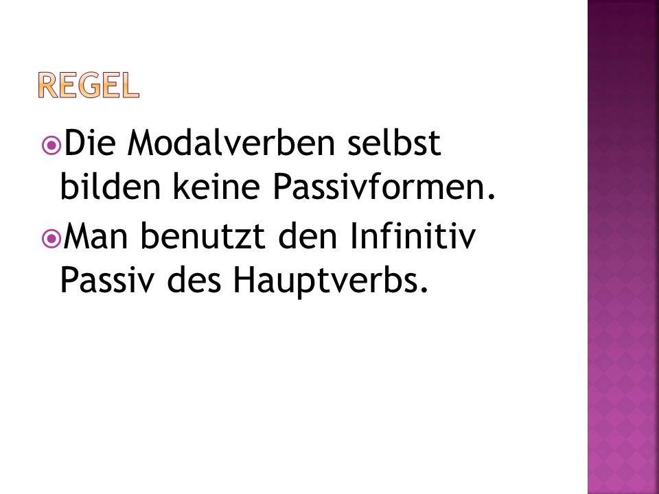 Die Modalverben selbst bilden keine Passivformen. Man benutzt den Infinitiv Passiv des Hauptverbs.