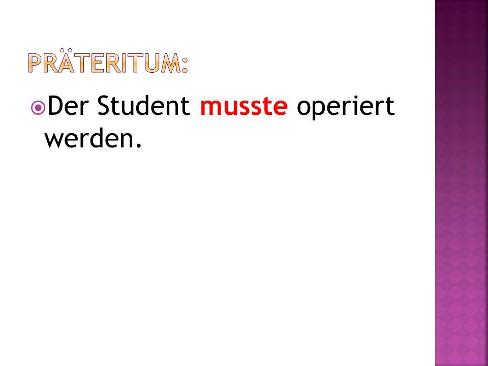 Der Student hat operiert werden müssen.