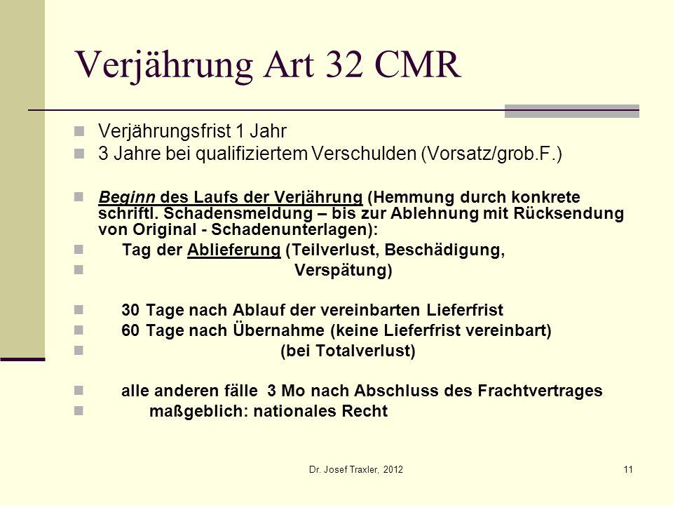 Dr. Josef Traxler, 201211 Verjährung Art 32 CMR Verjährungsfrist 1 Jahr 3 Jahre bei qualifiziertem Verschulden (Vorsatz/grob.F.) Beginn des Laufs der