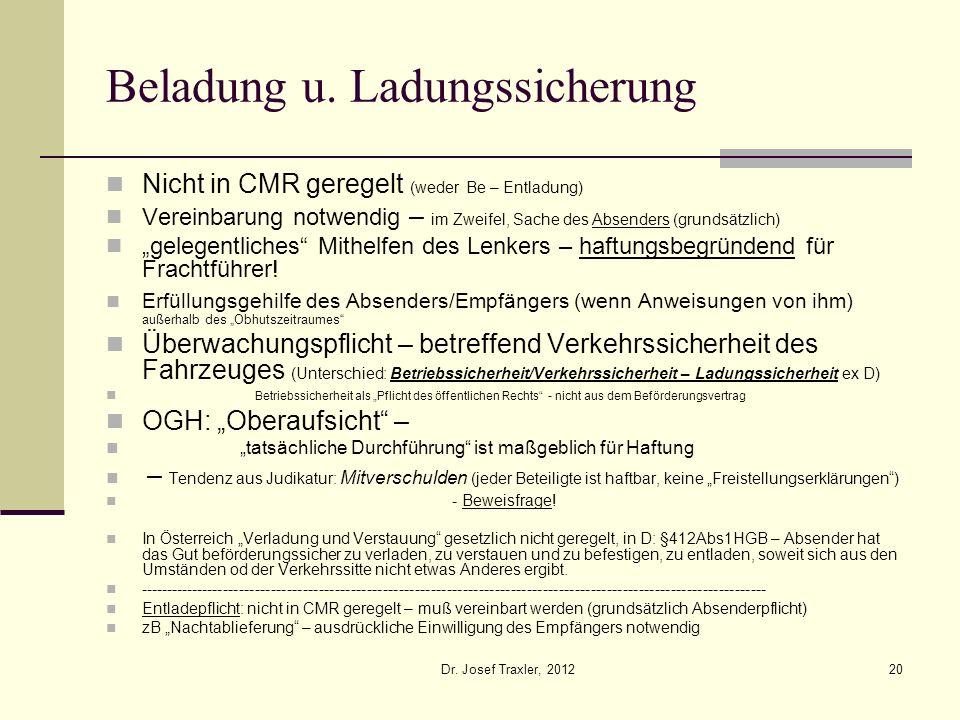 Dr. Josef Traxler, 201220 Beladung u. Ladungssicherung Nicht in CMR geregelt (weder Be – Entladung) Vereinbarung notwendig – im Zweifel, Sache des Abs