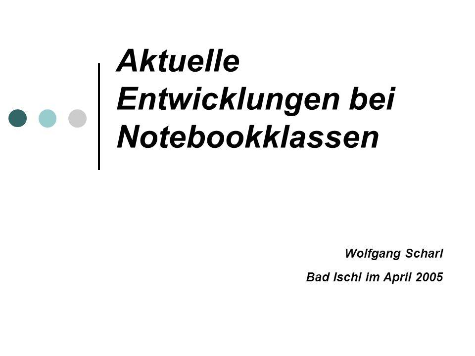 Aktuelle Entwicklungen bei Notebookklassen Wolfgang Scharl Bad Ischl im April 2005