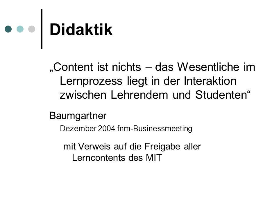 Didaktik Content ist nichts – das Wesentliche im Lernprozess liegt in der Interaktion zwischen Lehrendem und Studenten Baumgartner Dezember 2004 fnm-Businessmeeting mit Verweis auf die Freigabe aller Lerncontents des MIT