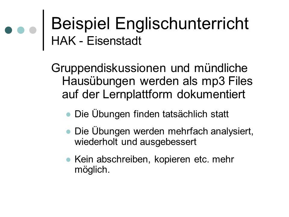 Beispiel Englischunterricht HAK - Eisenstadt Gruppendiskussionen und mündliche Hausübungen werden als mp3 Files auf der Lernplattform dokumentiert Die Übungen finden tatsächlich statt Die Übungen werden mehrfach analysiert, wiederholt und ausgebessert Kein abschreiben, kopieren etc.