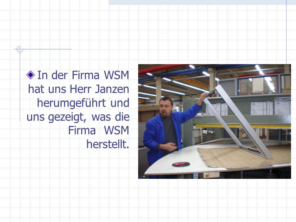 In der Firma WSM hat uns Herr Janzen herumgeführt und uns gezeigt, was die Firma WSM herstellt.