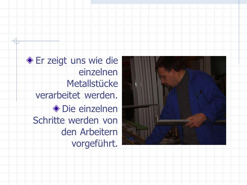 Er zeigt uns wie die einzelnen Metallstücke verarbeitet werden. Die einzelnen Schritte werden von den Arbeitern vorgeführt.