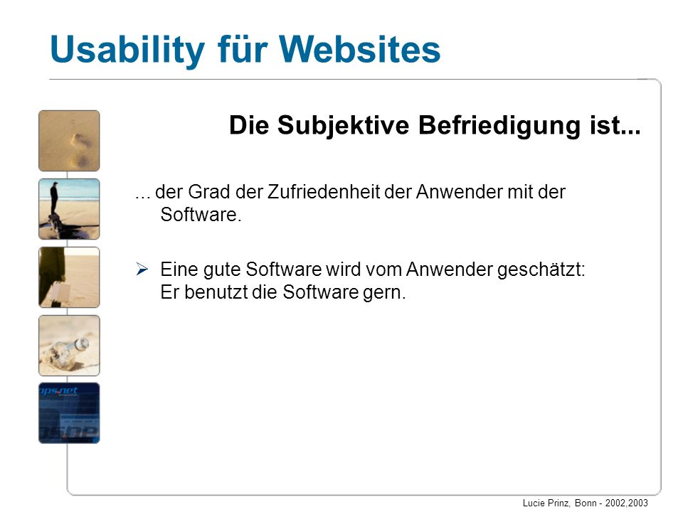 Lucie Prinz, Bonn - 2002,2003 Usability für Websites Die Subjektive Befriedigung ist...... der Grad der Zufriedenheit der Anwender mit der Software. E