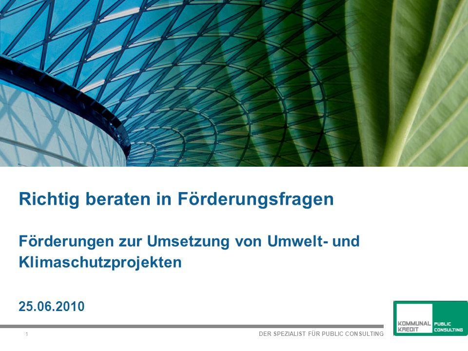 DER SPEZIALIST FÜR PUBLIC CONSULTING 1 Richtig beraten in Förderungsfragen Förderungen zur Umsetzung von Umwelt- und Klimaschutzprojekten 25.06.2010