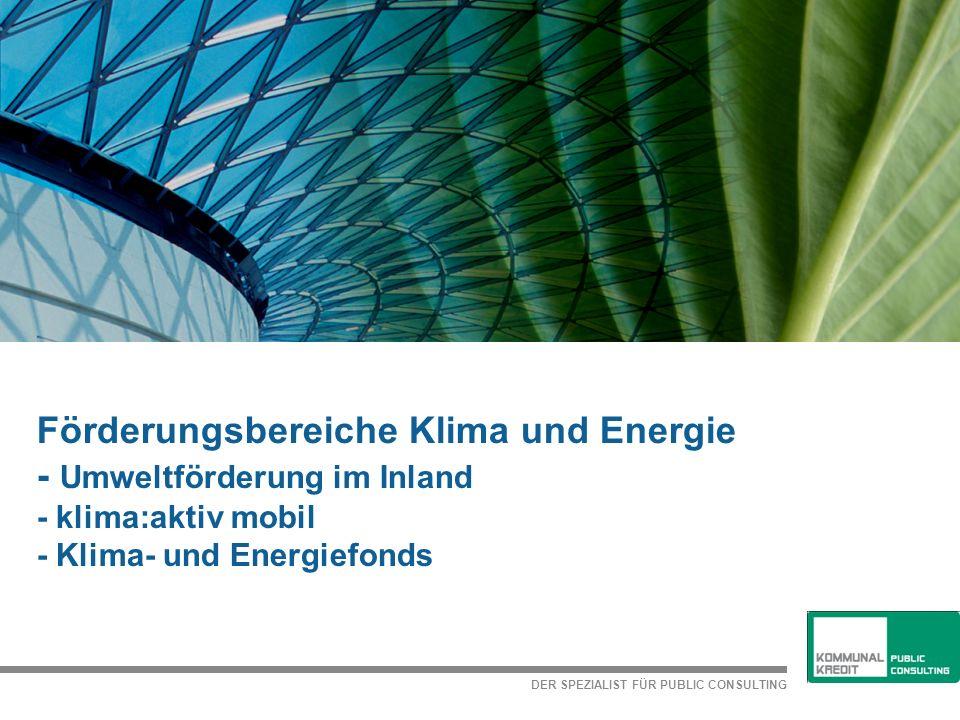 DER SPEZIALIST FÜR PUBLIC CONSULTING 6 Förderungsbereiche Klima und Energie - Umweltförderung im Inland - klima:aktiv mobil - Klima- und Energiefonds
