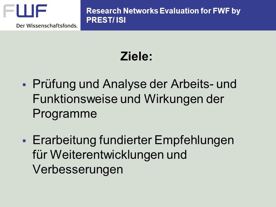 Research Networks Evaluation for FWF by PREST/ ISI Ziele: Prüfung und Analyse der Arbeits- und Funktionsweise und Wirkungen der Programme Erarbeitung fundierter Empfehlungen für Weiterentwicklungen und Verbesserungen