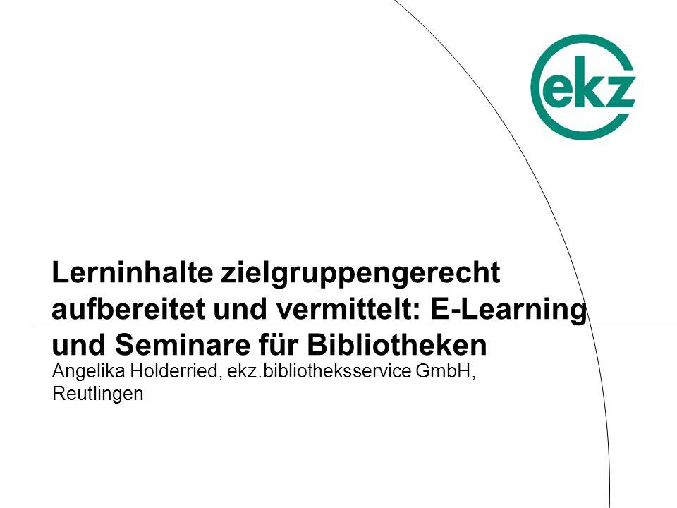 Lerninhalte zielgruppengerecht aufbereitet und vermittelt: E-Learning und Seminare für Bibliotheken Angelika Holderried, ekz.bibliotheksservice GmbH,