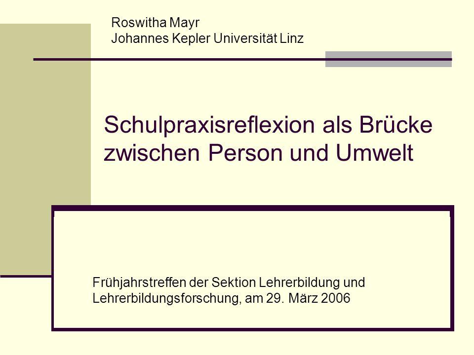 Schulpraxisreflexion als Brücke zwischen Person und Umwelt Roswitha Mayr Johannes Kepler Universität Linz Frühjahrstreffen der Sektion Lehrerbildung u