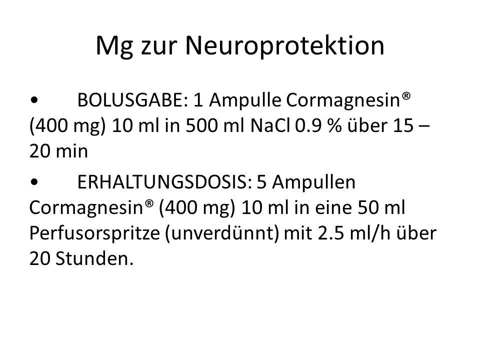 Mg zur Neuroprotektion BOLUSGABE: 1 Ampulle Cormagnesin® (400 mg) 10 ml in 500 ml NaCl 0.9 % über 15 – 20 min ERHALTUNGSDOSIS: 5 Ampullen Cormagnesin®