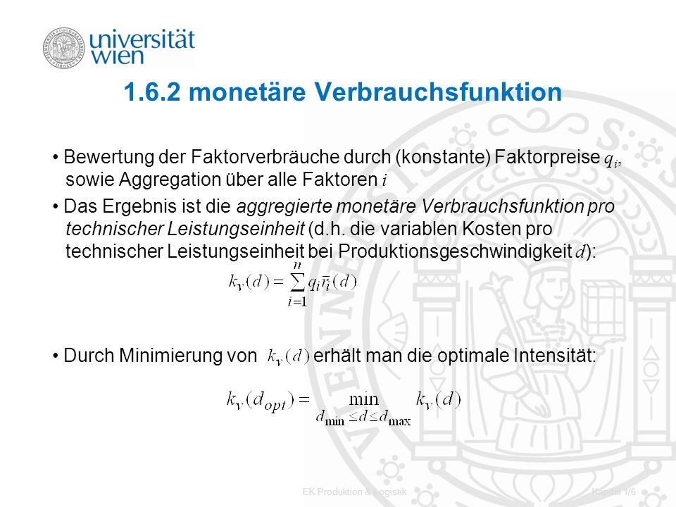 EK Produktion & LogistikKapitel 1/6 1.6.2 monetäre Verbrauchsfunktion Bewertung der Faktorverbräuche durch (konstante) Faktorpreise q i, sowie Aggrega