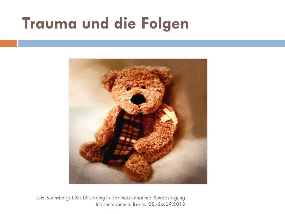 Trauma und die Folgen Lutz Bohnstengel: Stabilisierung in der Inobhutnahme. Bundestagung Inobhutnahme in Berlin. 25.-26.09.2013