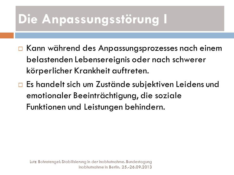Die Anpassungsstörung I Lutz Bohnstengel: Stabilisierung in der Inobhutnahme. Bundestagung Inobhutnahme in Berlin. 25.-26.09.2013 Kann während des Anp