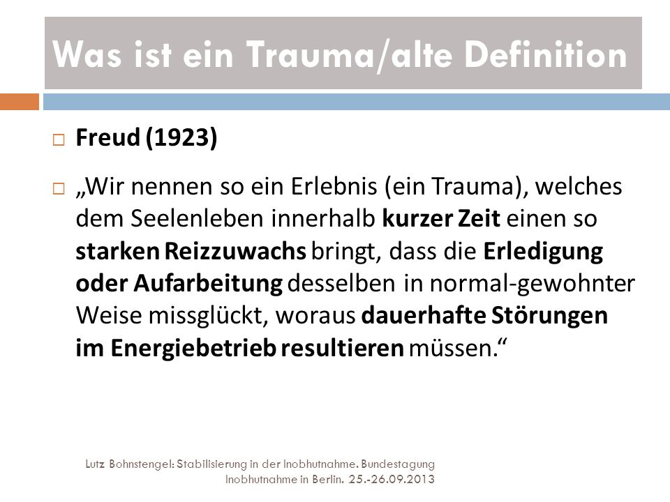 Was ist ein Trauma/alte Definition Lutz Bohnstengel: Stabilisierung in der Inobhutnahme. Bundestagung Inobhutnahme in Berlin. 25.-26.09.2013 Freud (19