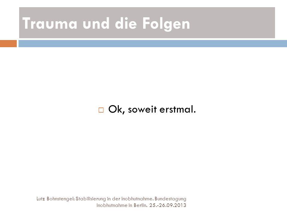 Trauma und die Folgen Lutz Bohnstengel: Stabilisierung in der Inobhutnahme. Bundestagung Inobhutnahme in Berlin. 25.-26.09.2013 Ok, soweit erstmal.