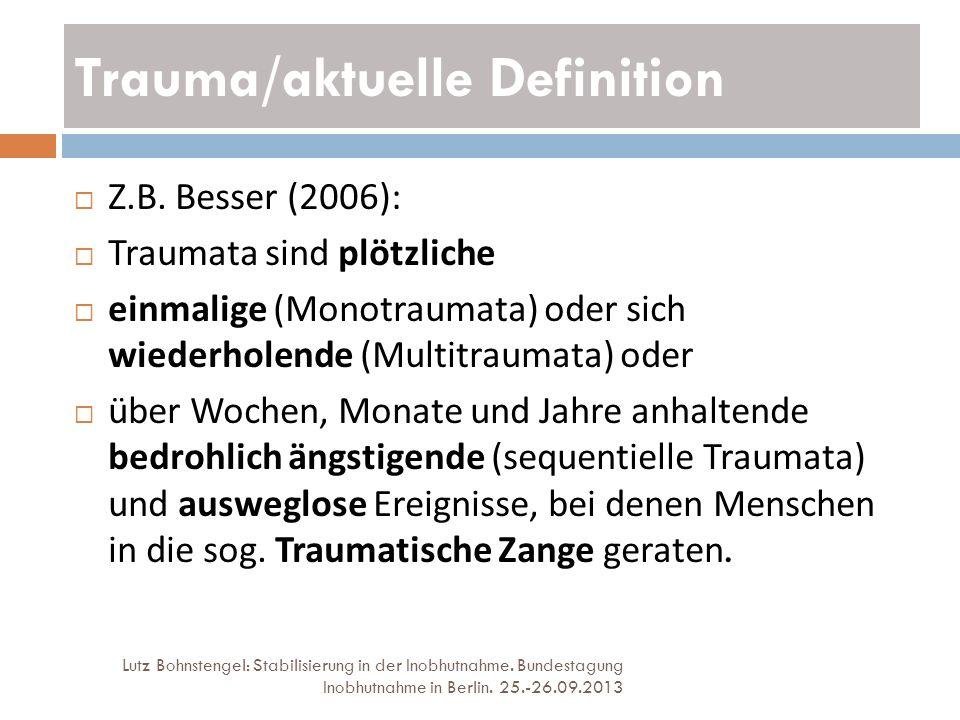 Trauma/aktuelle Definition Lutz Bohnstengel: Stabilisierung in der Inobhutnahme. Bundestagung Inobhutnahme in Berlin. 25.-26.09.2013 Z.B. Besser (2006