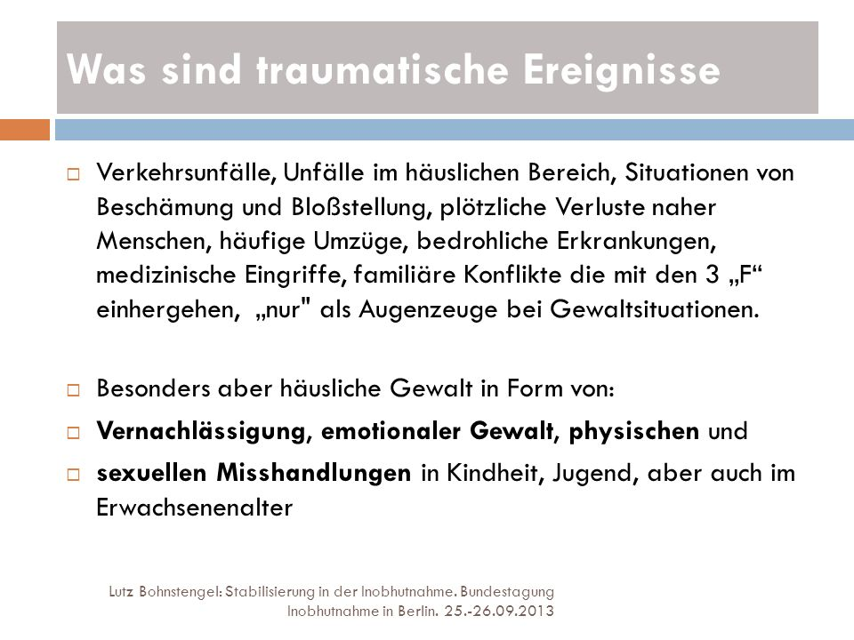 Was sind traumatische Ereignisse Lutz Bohnstengel: Stabilisierung in der Inobhutnahme. Bundestagung Inobhutnahme in Berlin. 25.-26.09.2013 Verkehrsunf
