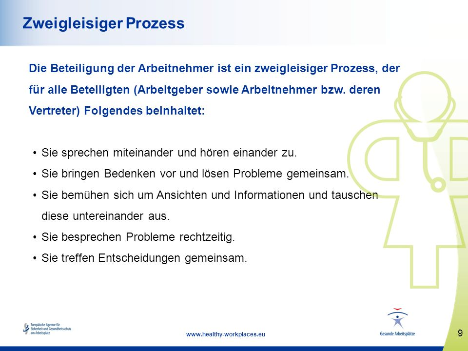 9 www.healthy-workplaces.eu Zweigleisiger Prozess Die Beteiligung der Arbeitnehmer ist ein zweigleisiger Prozess, der für alle Beteiligten (Arbeitgebe
