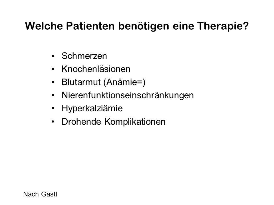 Welche Patienten benötigen eine Therapie? Schmerzen Knochenläsionen Blutarmut (Anämie=) Nierenfunktionseinschränkungen Hyperkalziämie Drohende Komplik
