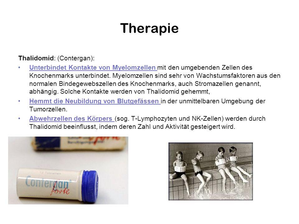 Therapie Thalidomid: (Contergan): Unterbindet Kontakte von Myelomzellen mit den umgebenden Zellen des Knochenmarks unterbindet. Myelomzellen sind sehr