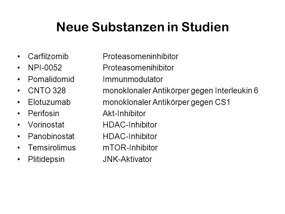 Neue Substanzen in Studien CarfilzomibProteasomeninhibitor NPI-0052Proteasomenihibitor PomalidomidImmunmodulator CNTO 328monoklonaler Antikörper gegen