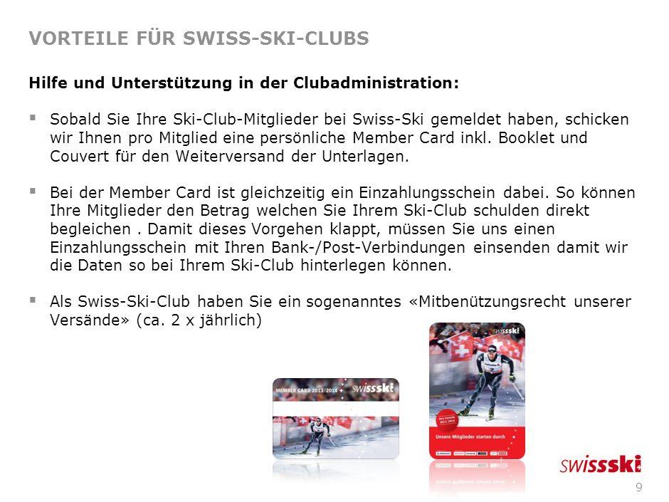 9 VORTEILE FÜR SWISS-SKI-CLUBS Hilfe und Unterstützung in der Clubadministration: Sobald Sie Ihre Ski-Club-Mitglieder bei Swiss-Ski gemeldet haben, schicken wir Ihnen pro Mitglied eine persönliche Member Card inkl.