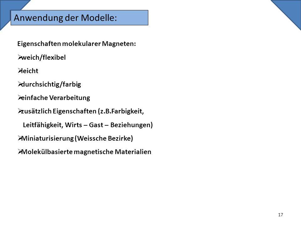 Anwendung der Modelle: 17 Eigenschaften molekularer Magneten: weich/flexibel leicht durchsichtig/farbig einfache Verarbeitung zusätzlich Eigenschaften