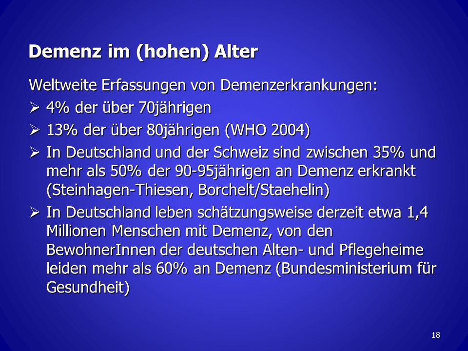 18 Demenz im (hohen) Alter Weltweite Erfassungen von Demenzerkrankungen: 4% der über 70jährigen 4% der über 70jährigen 13% der über 80jährigen (WHO 2004) 13% der über 80jährigen (WHO 2004) In Deutschland und der Schweiz sind zwischen 35% und mehr als 50% der 90-95jährigen an Demenz erkrankt (Steinhagen-Thiesen, Borchelt/Staehelin) In Deutschland und der Schweiz sind zwischen 35% und mehr als 50% der 90-95jährigen an Demenz erkrankt (Steinhagen-Thiesen, Borchelt/Staehelin) In Deutschland leben schätzungsweise derzeit etwa 1,4 Millionen Menschen mit Demenz, von den BewohnerInnen der deutschen Alten- und Pflegeheime leiden mehr als 60% an Demenz (Bundesministerium für Gesundheit) In Deutschland leben schätzungsweise derzeit etwa 1,4 Millionen Menschen mit Demenz, von den BewohnerInnen der deutschen Alten- und Pflegeheime leiden mehr als 60% an Demenz (Bundesministerium für Gesundheit)