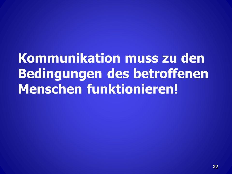 Kommunikation muss zu den Bedingungen des betroffenen Menschen funktionieren! 32