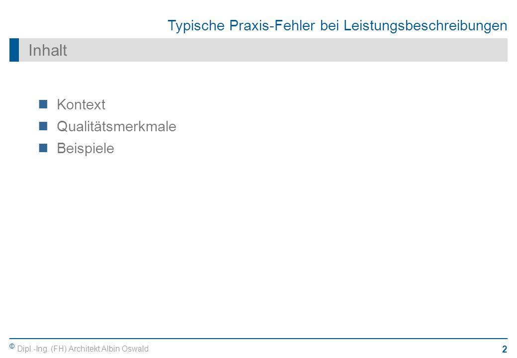 © Dipl.-Ing. (FH) Architekt Albin Oswald 2 Typische Praxis-Fehler bei Leistungsbeschreibungen Inhalt Kontext Qualitätsmerkmale Beispiele