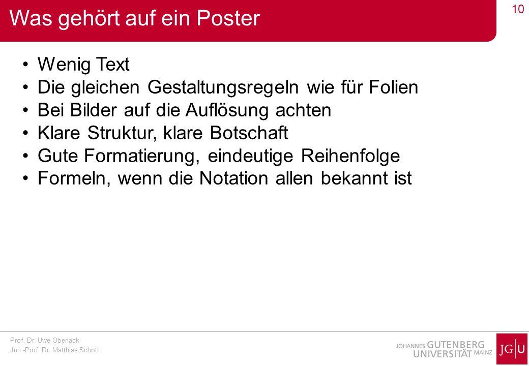 Prof. Dr. Uwe Oberlack Jun.-Prof. Dr. Matthias Schott 10 Was gehört auf ein Poster Wenig Text Die gleichen Gestaltungsregeln wie für Folien Bei Bilder
