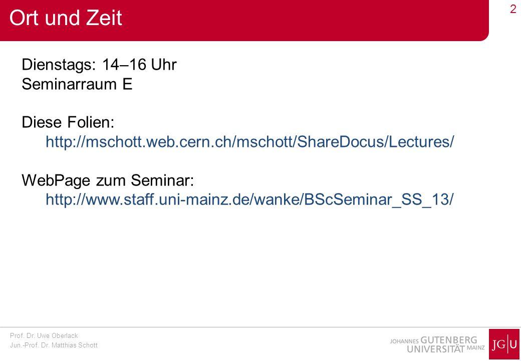 Prof. Dr. Uwe Oberlack Jun.-Prof. Dr. Matthias Schott 2 Ort und Zeit Dienstags: 14–16 Uhr Seminarraum E Diese Folien: http://mschott.web.cern.ch/mscho