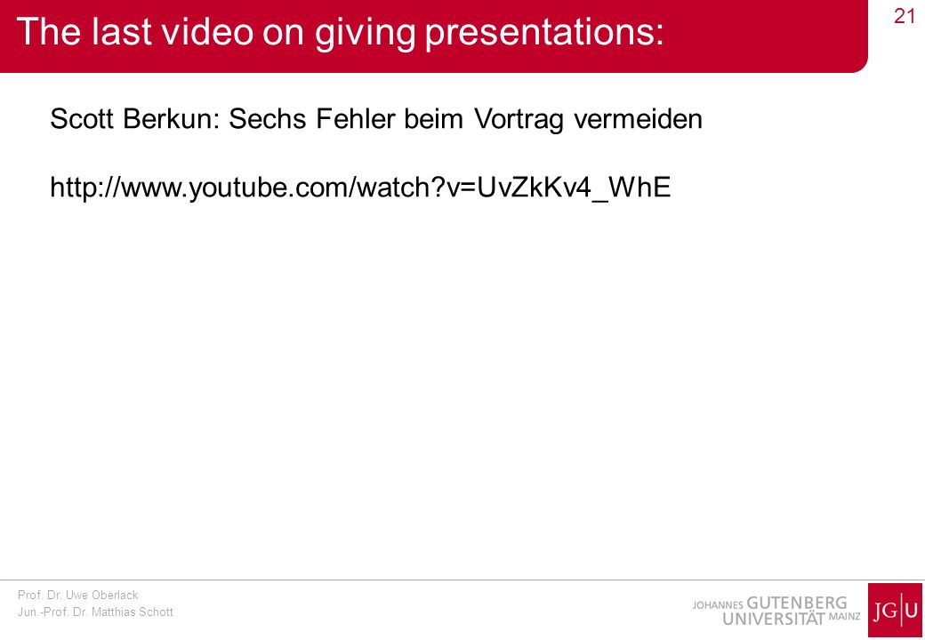 Prof. Dr. Uwe Oberlack Jun.-Prof. Dr. Matthias Schott 21 The last video on giving presentations: Scott Berkun: Sechs Fehler beim Vortrag vermeiden htt