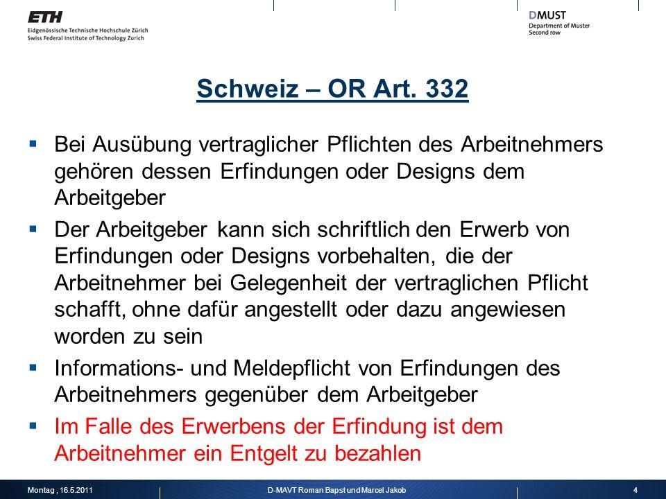 Schweiz – OR Art. 332 Bei Ausübung vertraglicher Pflichten des Arbeitnehmers gehören dessen Erfindungen oder Designs dem Arbeitgeber Der Arbeitgeber k
