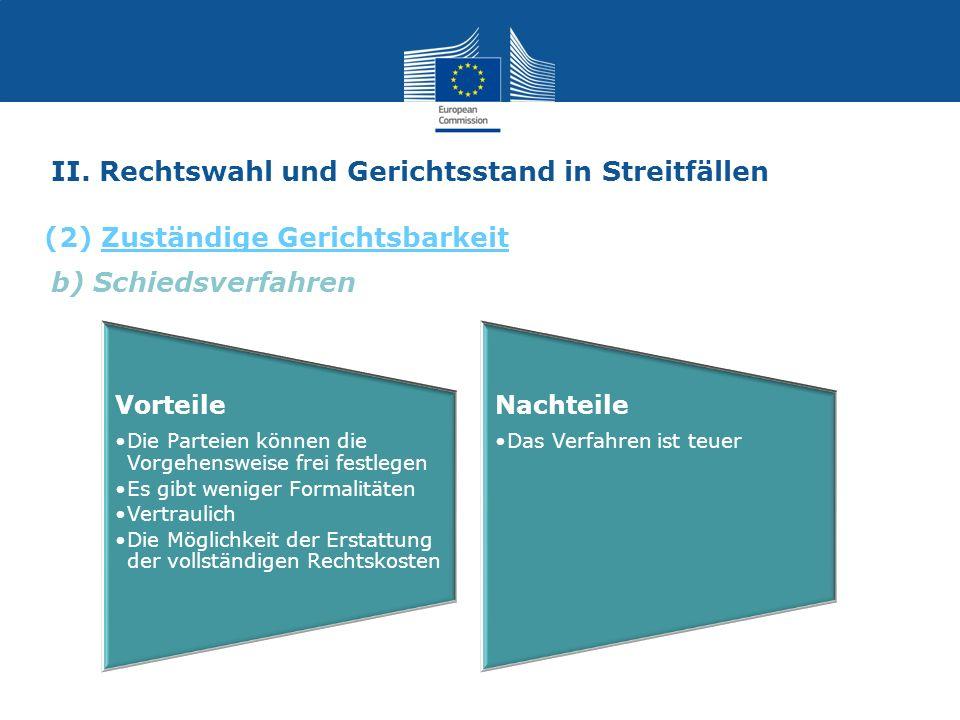 b) Schiedsverfahren II. Rechtswahl und Gerichtsstand in Streitfällen (2) Zuständige Gerichtsbarkeit Vorteile Die Parteien können die Vorgehensweise fr