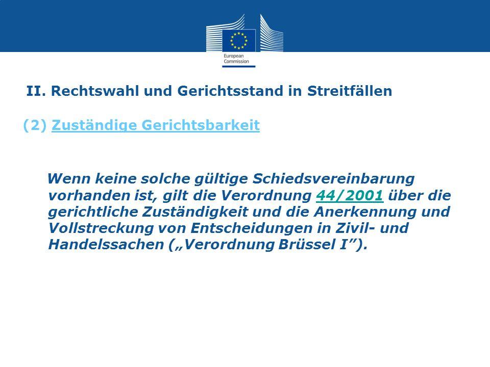 II. Rechtswahl und Gerichtsstand in Streitfällen Wenn keine solche gültige Schiedsvereinbarung vorhanden ist, gilt die Verordnung 44/2001 über die ger