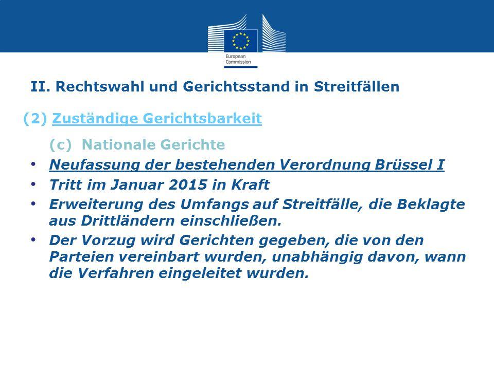 II. Rechtswahl und Gerichtsstand in Streitfällen (c) Nationale Gerichte Neufassung der bestehenden Verordnung Brüssel I Tritt im Januar 2015 in Kraft
