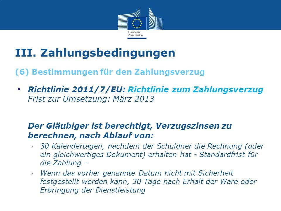 III. Zahlungsbedingungen Richtlinie 2011/7/EU: Richtlinie zum Zahlungsverzug Frist zur Umsetzung: März 2013 Der Gläubiger ist berechtigt, Verzugszinse