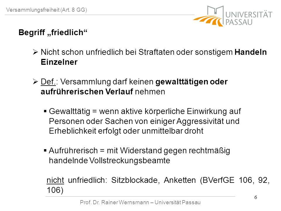 Prof. Dr. Rainer Wernsmann – Universität Passau 6 Versammlungsfreiheit (Art. 8 GG) Begriff friedlich Nicht schon unfriedlich bei Straftaten oder sonst