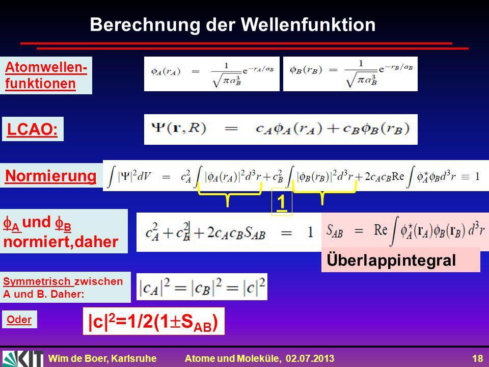 Wim de Boer, Karlsruhe Atome und Moleküle, 02.07.2013 18 Berechnung der Wellenfunktion Atomwellen- funktionen LCAO: Normierung A und B normiert,daher Überlappintegral Symmetrisch zwischen A und B.