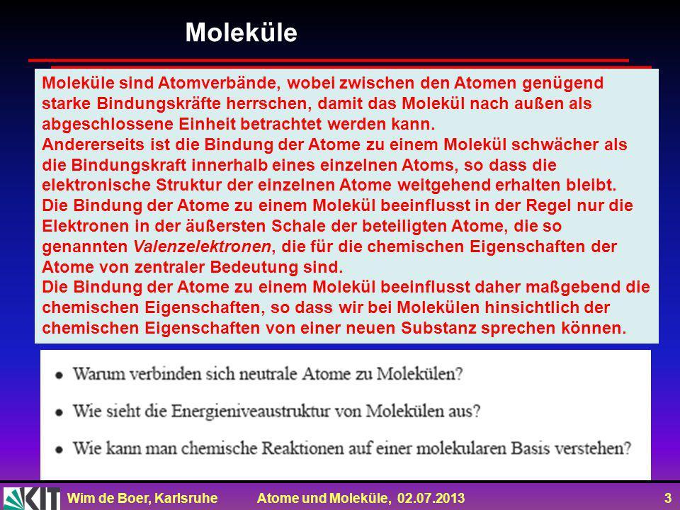 Wim de Boer, Karlsruhe Atome und Moleküle, 02.07.2013 3 Moleküle sind Atomverbände, wobei zwischen den Atomen genügend starke Bindungskräfte herrschen, damit das Molekül nach außen als abgeschlossene Einheit betrachtet werden kann.
