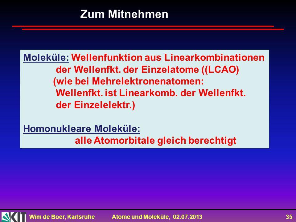 Wim de Boer, Karlsruhe Atome und Moleküle, 02.07.2013 35 Zum Mitnehmen Moleküle: Wellenfunktion aus Linearkombinationen der Wellenfkt.